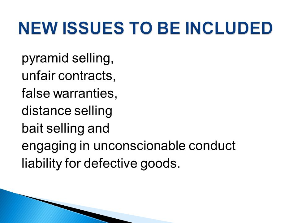 pyramid selling, unfair contracts, false warranties, distance selling bait selling and engaging in unconscionable conduct liability for defective goods.