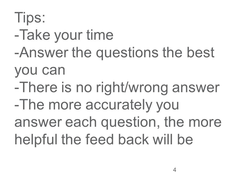 Tips: -Take your time -Answer the questions the best you can -There is no right/wrong answer -The more accurately you answer each question, the more helpful the feed back will be 4