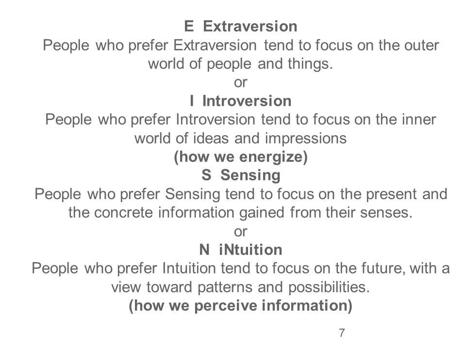 E Extraversion People who prefer Extraversion tend to focus on the outer world of people and things.