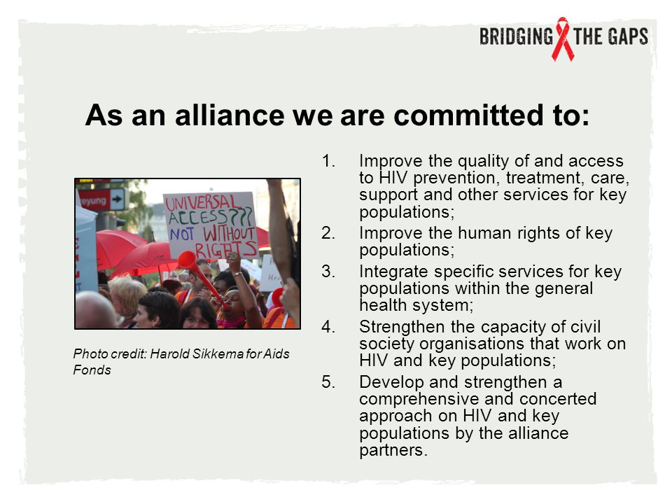 1.Improve the quality of and access to HIV prevention, treatment, care, support and other services for key populations; 2.Improve the human rights of key populations; 3.Integrate specific services for key populations within the general health system; 4.Strengthen the capacity of civil society organisations that work on HIV and key populations; 5.Develop and strengthen a comprehensive and concerted approach on HIV and key populations by the alliance partners.