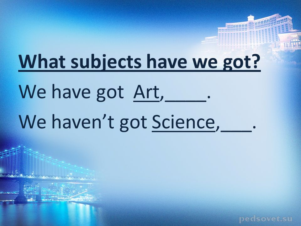 What subjects have we got We have got Art,____. We haven't got Science,___.