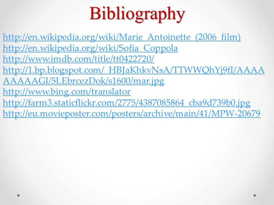 Bibliography http://en.wikipedia.org/wiki/Marie_Antoinette_(2006_film) http://en.wikipedia.org/wiki/Sofia_Coppola http://www.imdb.com/title/tt0422720/ http://1.bp.blogspot.com/_HBJaKhkvNsA/TTWWQhYj9fI/AAAA AAAAAGI/5LEbrcezDok/s1600/mar.jpg http://www.bing.com/translator http://farm3.staticflickr.com/2775/4387085864_cba9d739b0.jpg http://eu.movieposter.com/posters/archive/main/41/MPW-20679