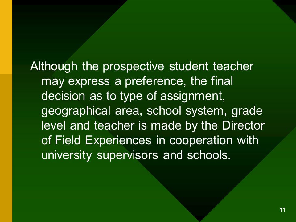 11 Although the prospective student teacher may express a preference, the final decision as to type of assignment, geographical area, school system, grade level and teacher is made by the Director of Field Experiences in cooperation with university supervisors and schools.