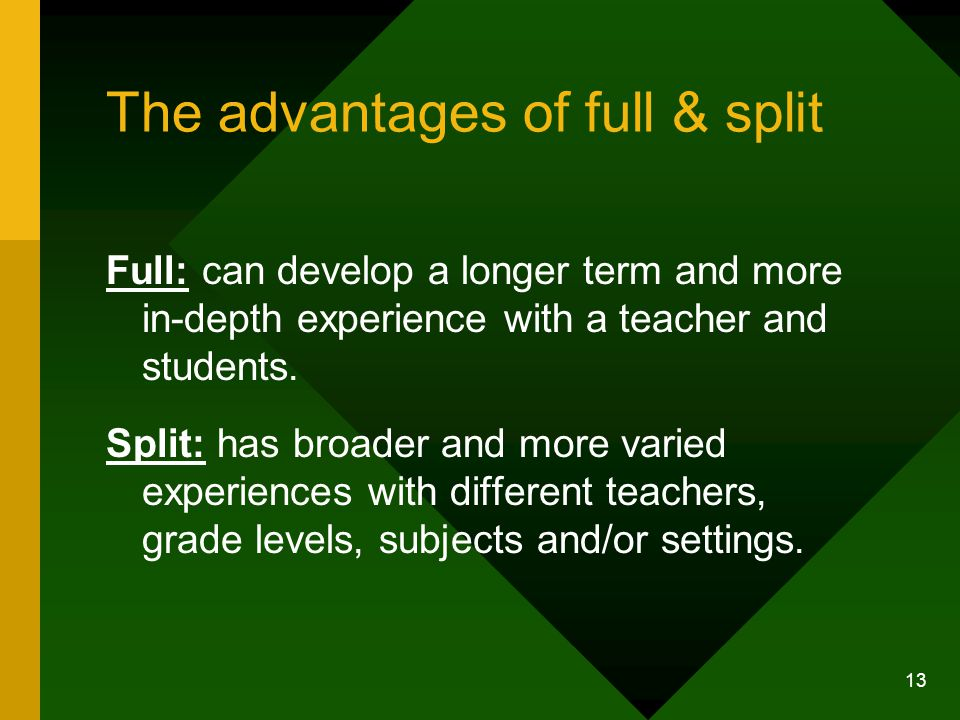 13 The advantages of full & split Full: can develop a longer term and more in-depth experience with a teacher and students.