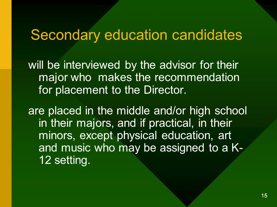 15 Secondary education candidates will be interviewed by the advisor for their major who makes the recommendation for placement to the Director.