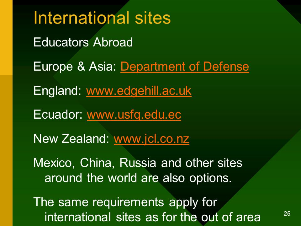 25 International sites Educators Abroad Europe & Asia: Department of DefenseDepartment of Defense England: www.edgehill.ac.ukwww.edgehill.ac.uk Ecuador: www.usfq.edu.ecwww.usfq.edu.ec New Zealand: www.jcl.co.nzwww.jcl.co.nz Mexico, China, Russia and other sites around the world are also options.
