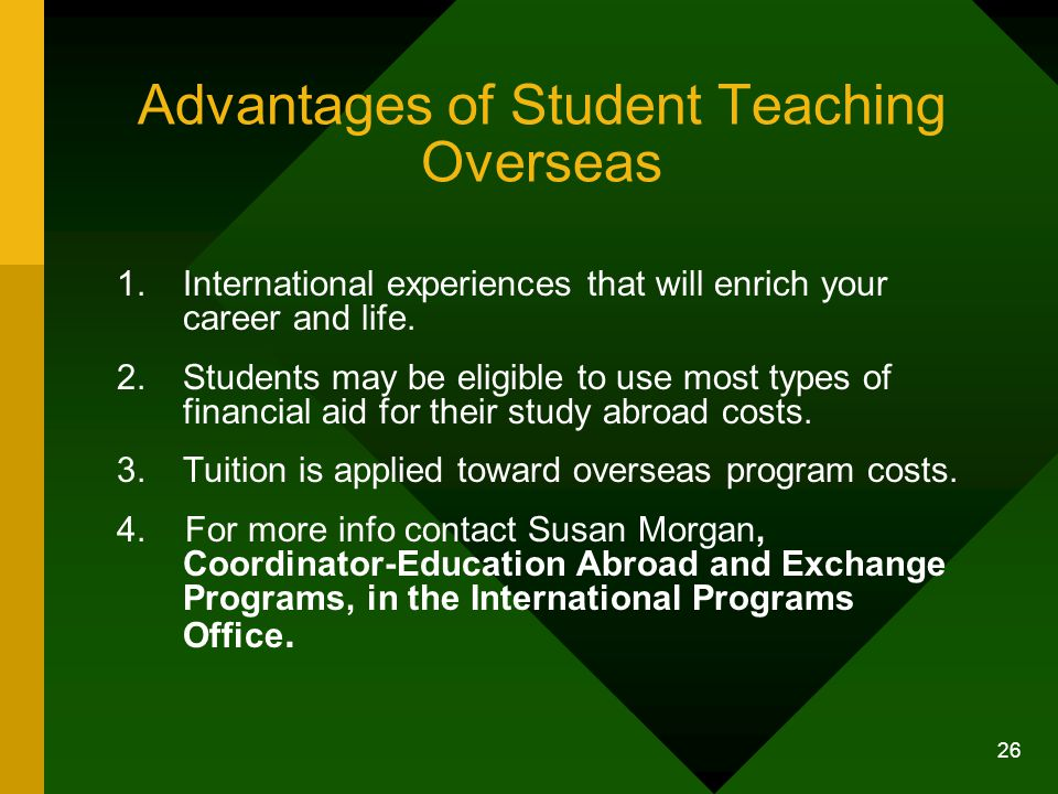 26 Advantages of Student Teaching Overseas 1.International experiences that will enrich your career and life.