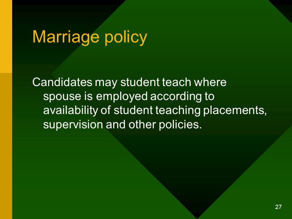 27 Marriage policy Candidates may student teach where spouse is employed according to availability of student teaching placements, supervision and other policies.