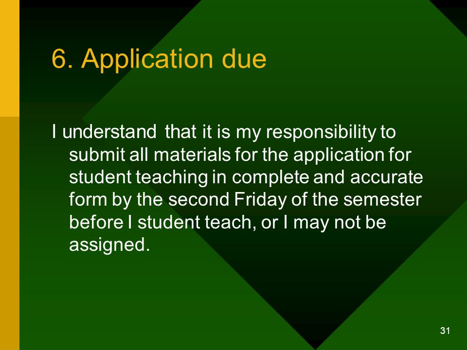 31 6. Application due I understand that it is my responsibility to submit all materials for the application for student teaching in complete and accur