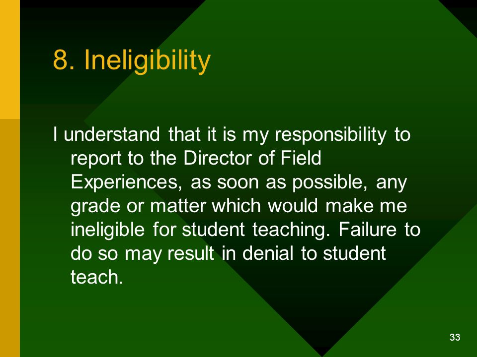 33 8. Ineligibility I understand that it is my responsibility to report to the Director of Field Experiences, as soon as possible, any grade or matter