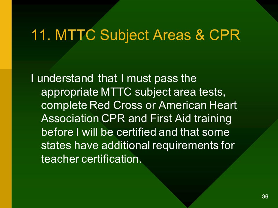 36 11. MTTC Subject Areas & CPR I understand that I must pass the appropriate MTTC subject area tests, complete Red Cross or American Heart Associatio