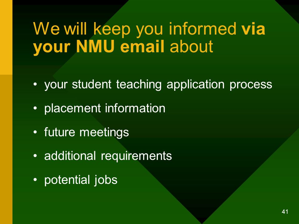 41 We will keep you informed via your NMU email about your student teaching application process placement information future meetings additional requirements potential jobs