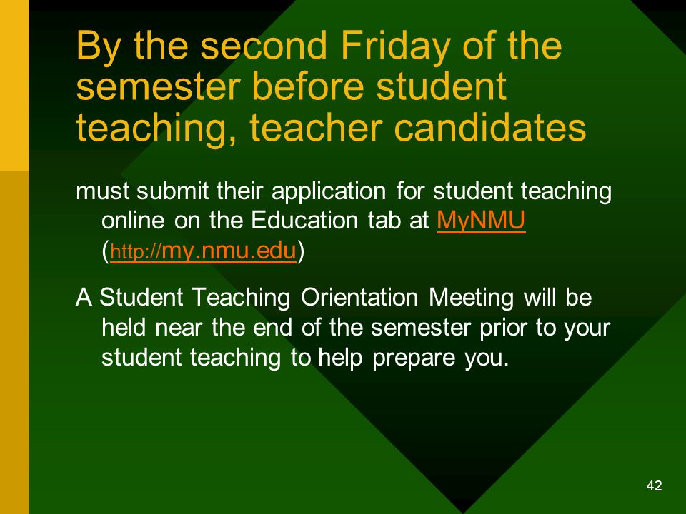 42 By the second Friday of the semester before student teaching, teacher candidates must submit their application for student teaching online on the Education tab at MyNMU ( http:// my.nmu.edu)MyNMU http:// my.nmu.edu A Student Teaching Orientation Meeting will be held near the end of the semester prior to your student teaching to help prepare you.
