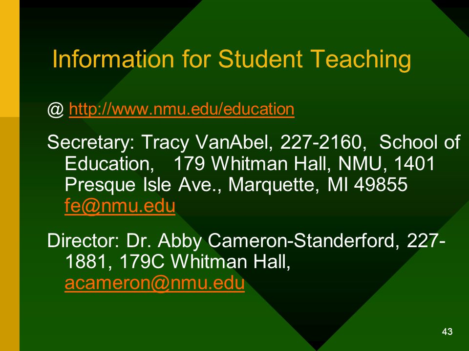 43 Information for Student Teaching @ http://www.nmu.edu/educationhttp://www.nmu.edu/education Secretary: Tracy VanAbel, 227-2160, School of Education, 179 Whitman Hall, NMU, 1401 Presque Isle Ave., Marquette, MI 49855 fe@nmu.edu fe@nmu.edu Director: Dr.