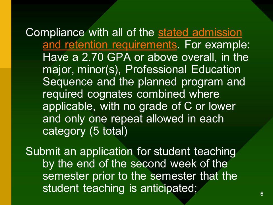 6 Compliance with all of the stated admission and retention requirements. For example: Have a 2.70 GPA or above overall, in the major, minor(s), Profe