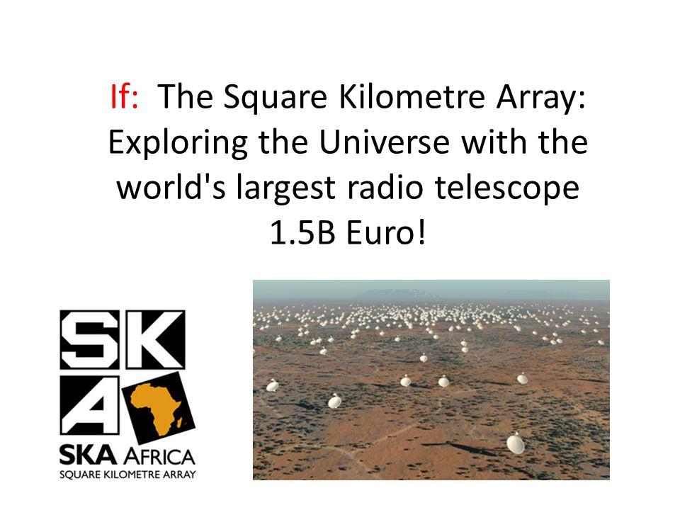 If: The Square Kilometre Array: Exploring the Universe with the world s largest radio telescope 1.5B Euro!