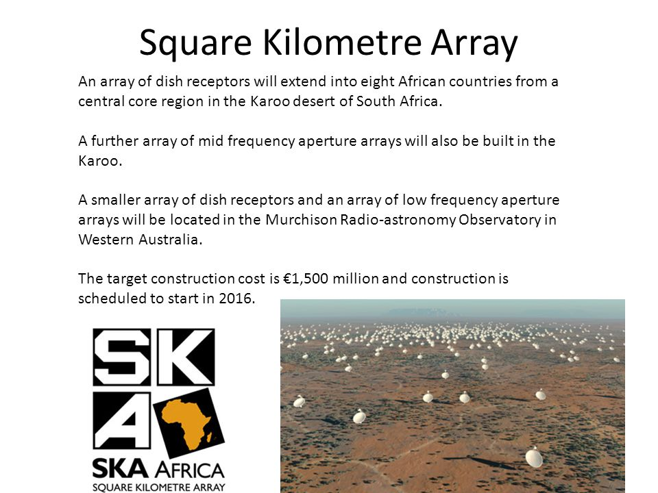 Square Kilometre Array An array of dish receptors will extend into eight African countries from a central core region in the Karoo desert of South Africa.