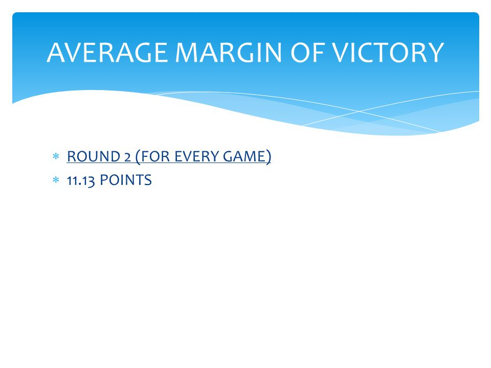  ROUND 2 (FOR EVERY GAME)  11.13 POINTS AVERAGE MARGIN OF VICTORY