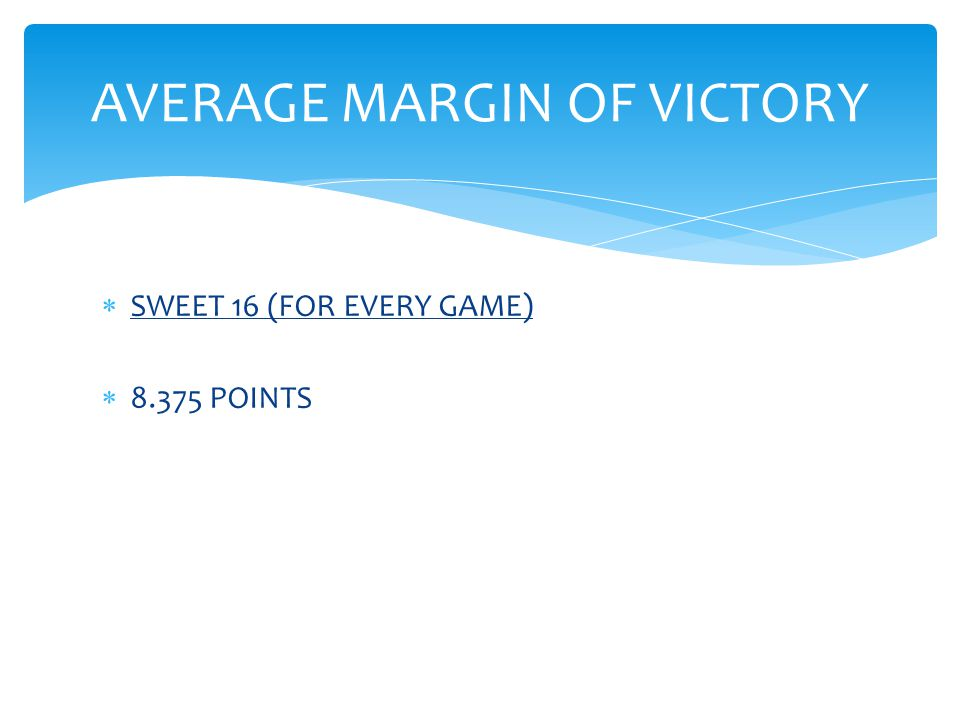  SWEET 16 (FOR EVERY GAME)  8.375 POINTS AVERAGE MARGIN OF VICTORY