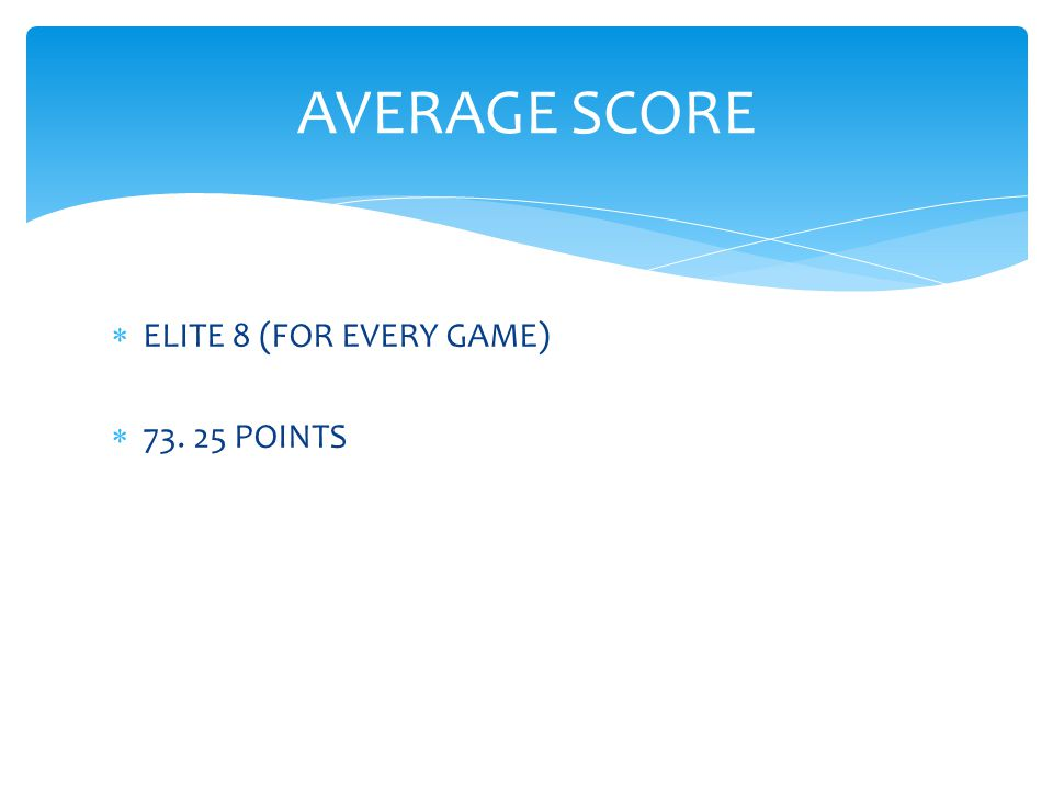  ELITE 8 (FOR EVERY GAME)  73. 25 POINTS AVERAGE SCORE