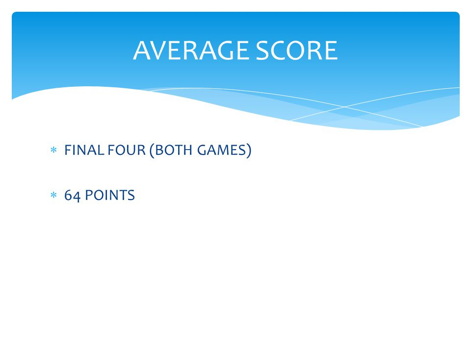  FINAL FOUR (BOTH GAMES)  64 POINTS AVERAGE SCORE