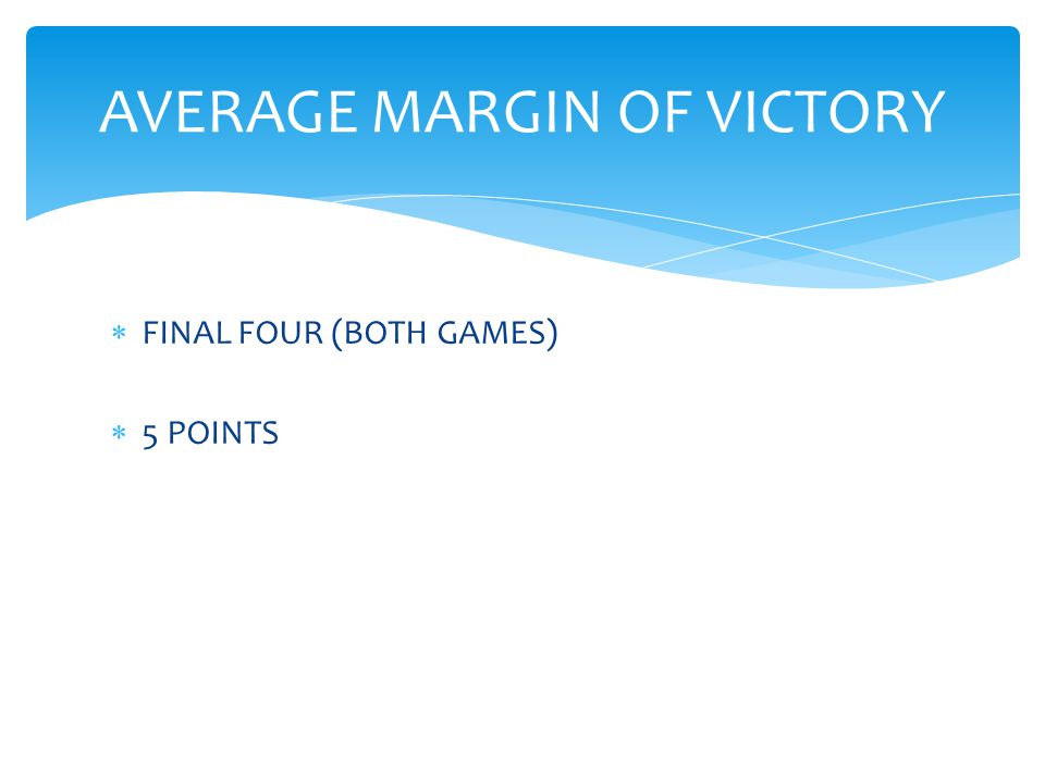  FINAL FOUR (BOTH GAMES)  5 POINTS AVERAGE MARGIN OF VICTORY