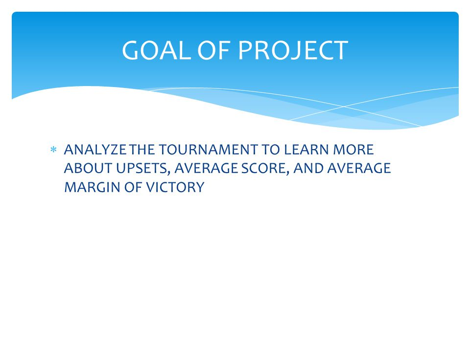  ANALYZE THE TOURNAMENT TO LEARN MORE ABOUT UPSETS, AVERAGE SCORE, AND AVERAGE MARGIN OF VICTORY GOAL OF PROJECT