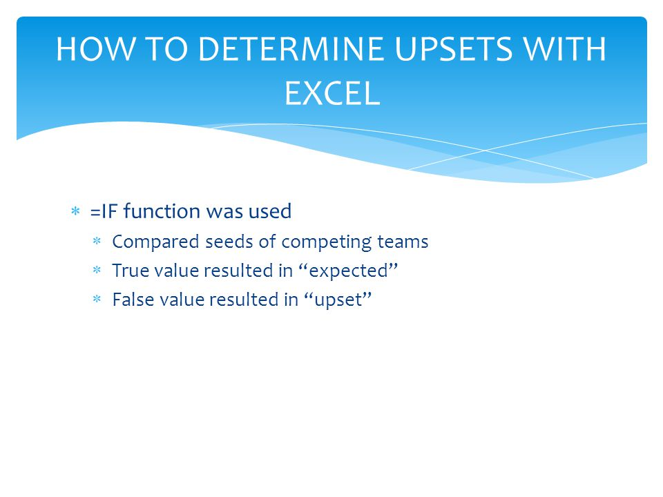  =IF function was used  Compared seeds of competing teams  True value resulted in expected  False value resulted in upset HOW TO DETERMINE UPSETS WITH EXCEL