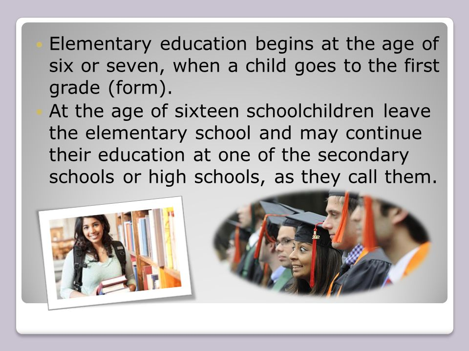 Elementary education begins at the age of six or seven, when a child goes to the first grade (form). At the age of sixteen schoolchildren leave the el