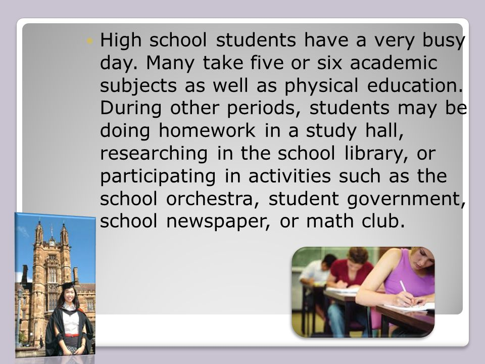 High school students have a very busy day. Many take five or six academic subjects as well as physical education. During other periods, students may b