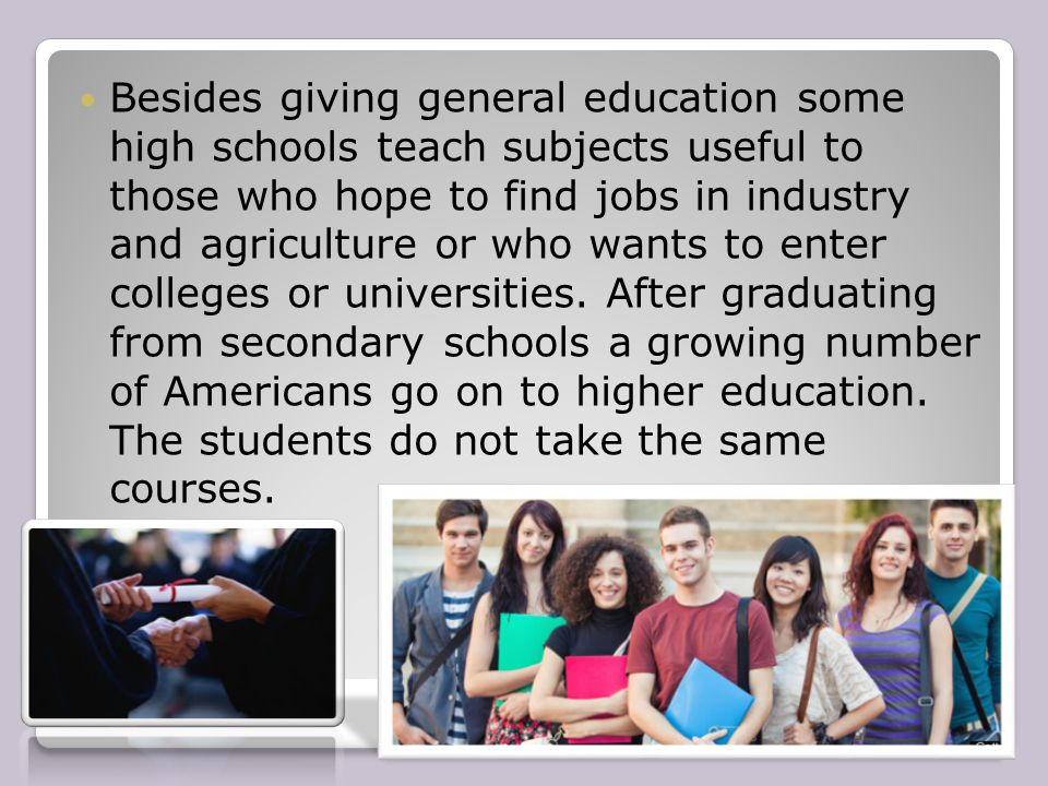 Besides giving general education some high schools teach subjects useful to those who hope to find jobs in industry and agriculture or who wants to en
