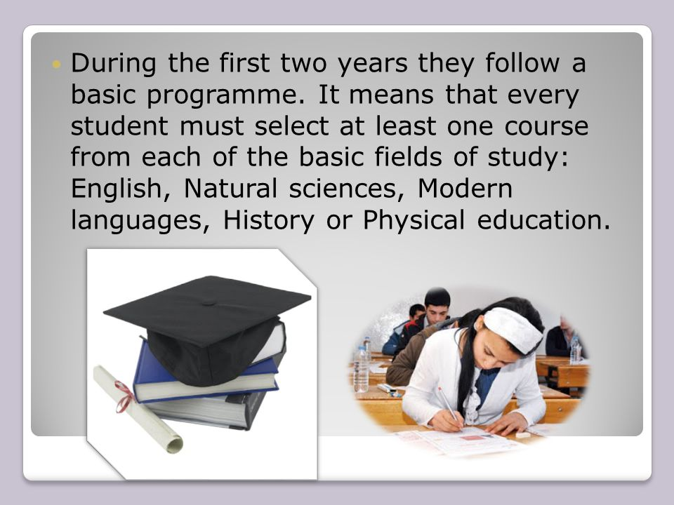 During the first two years they follow a basic programme. It means that every student must select at least one course from each of the basic fields of