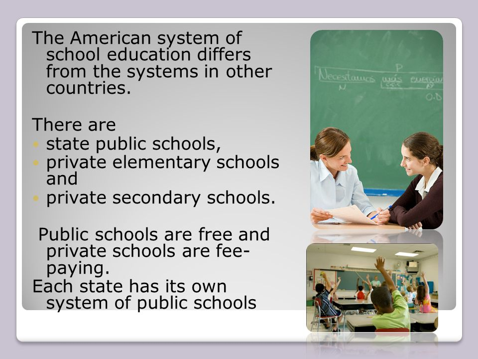The American system of school education differs from the systems in other countries. There are state public schools, private elementary schools and pr