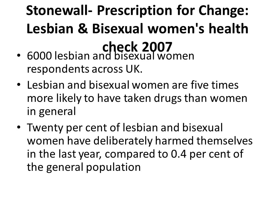 Stonewall- Prescription for Change: Lesbian & Bisexual women s health check 2007 6000 lesbian and bisexual women respondents across UK.