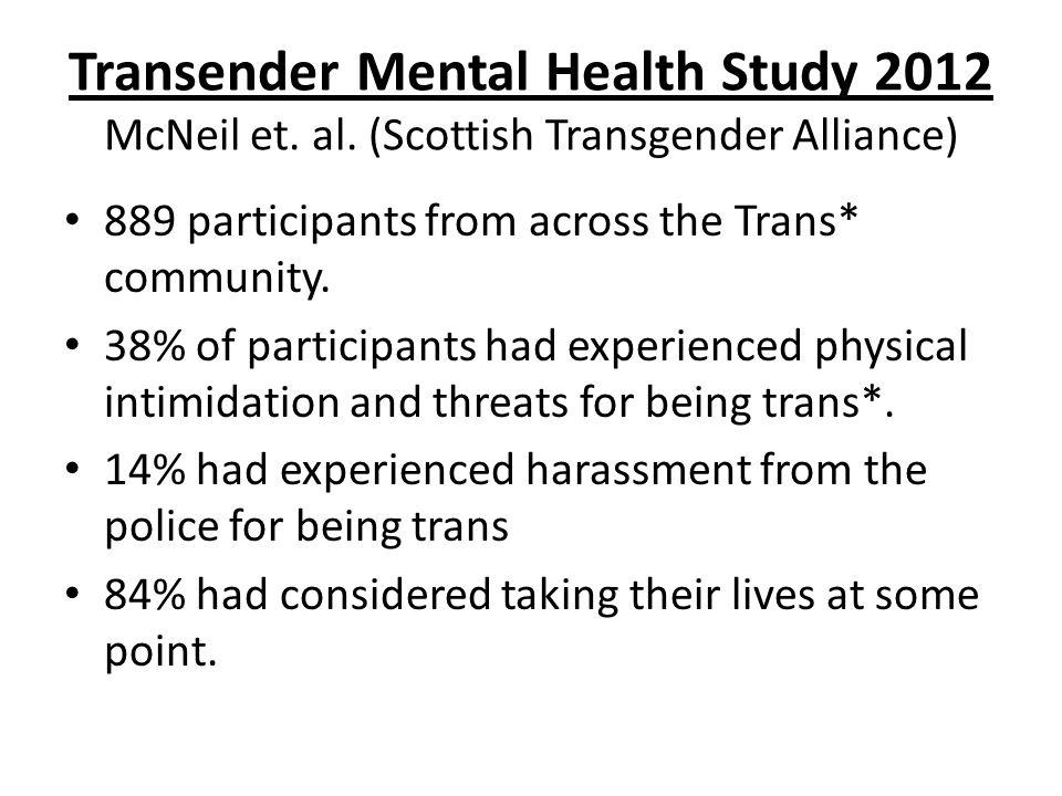 Transender Mental Health Study 2012 McNeil et. al. (Scottish Transgender Alliance) 889 participants from across the Trans* community. 38% of participa