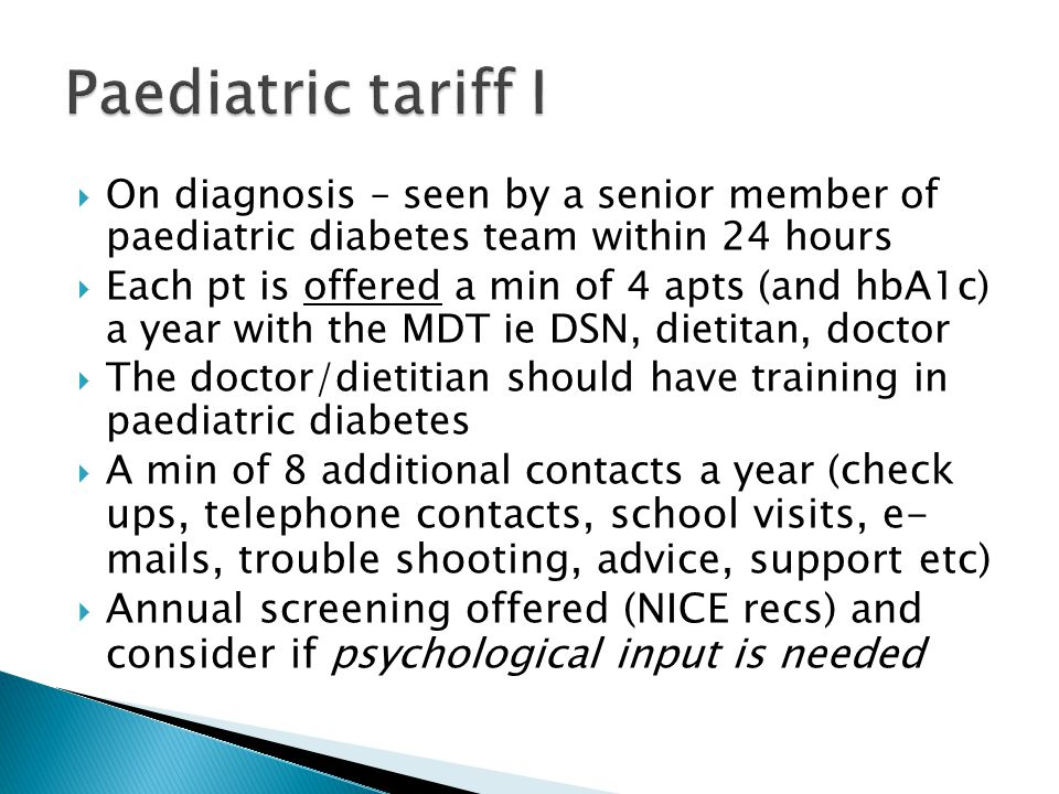  On diagnosis – seen by a senior member of paediatric diabetes team within 24 hours  Each pt is offered a min of 4 apts (and hbA1c) a year with the MDT ie DSN, dietitan, doctor  The doctor/dietitian should have training in paediatric diabetes  A min of 8 additional contacts a year ( check ups, telephone contacts, school visits, e- mails, trouble shooting, advice, support etc)  Annual screening offered (NICE recs) and consider if psychological input is needed