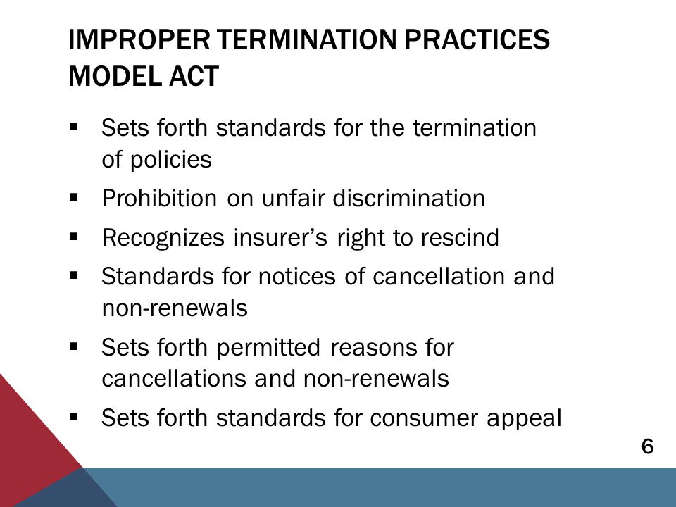 IMPROPER TERMINATION PRACTICES MODEL ACT  Sets forth standards for the termination of policies  Prohibition on unfair discrimination  Recognizes insurer's right to rescind  Standards for notices of cancellation and non-renewals  Sets forth permitted reasons for cancellations and non-renewals  Sets forth standards for consumer appeal 6