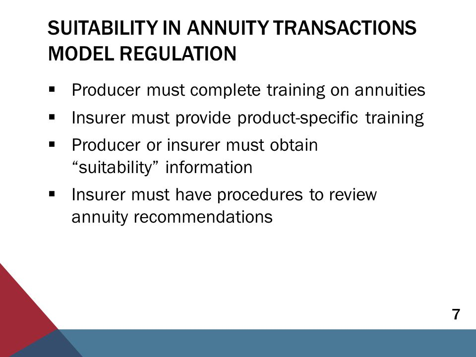 SUITABILITY IN ANNUITY TRANSACTIONS MODEL REGULATION  Producer must complete training on annuities  Insurer must provide product-specific training  Producer or insurer must obtain suitability information  Insurer must have procedures to review annuity recommendations 7