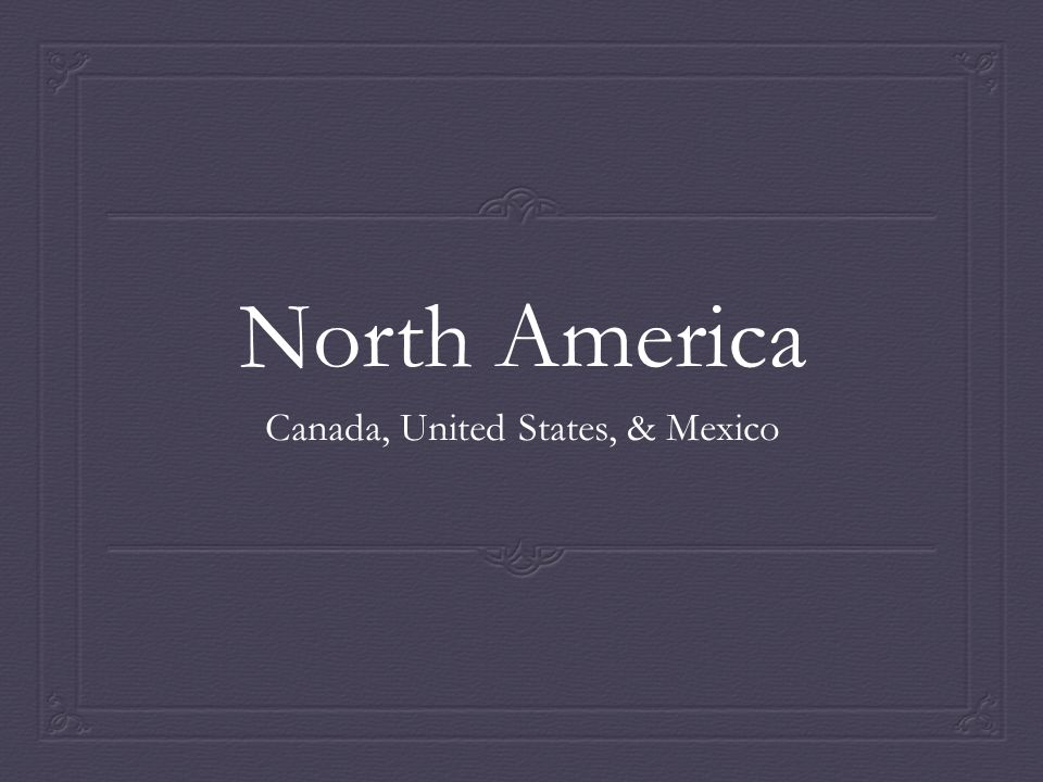 North America Canada, United States, & Mexico