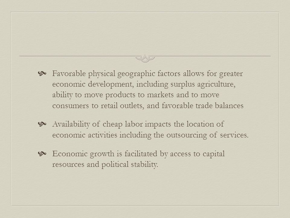  Favorable physical geographic factors allows for greater economic development, including surplus agriculture, ability to move products to markets and to move consumers to retail outlets, and favorable trade balances  Availability of cheap labor impacts the location of economic activities including the outsourcing of services.