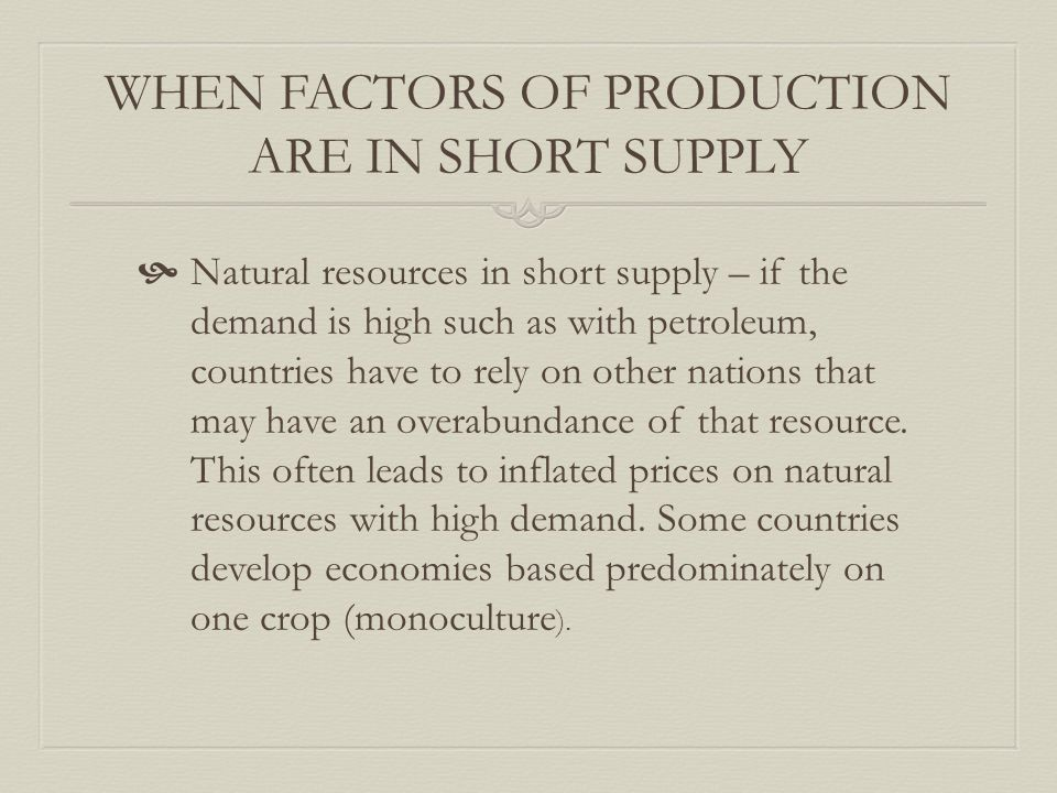WHEN FACTORS OF PRODUCTION ARE IN SHORT SUPPLY  Natural resources in short supply – if the demand is high such as with petroleum, countries have to rely on other nations that may have an overabundance of that resource.