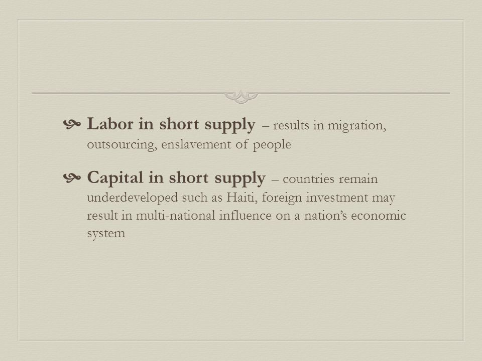  Labor in short supply – results in migration, outsourcing, enslavement of people  Capital in short supply – countries remain underdeveloped such as Haiti, foreign investment may result in multi-national influence on a nation's economic system