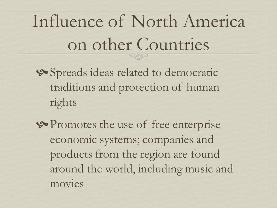 Influence of North America on other Countries  Spreads ideas related to democratic traditions and protection of human rights  Promotes the use of free enterprise economic systems; companies and products from the region are found around the world, including music and movies