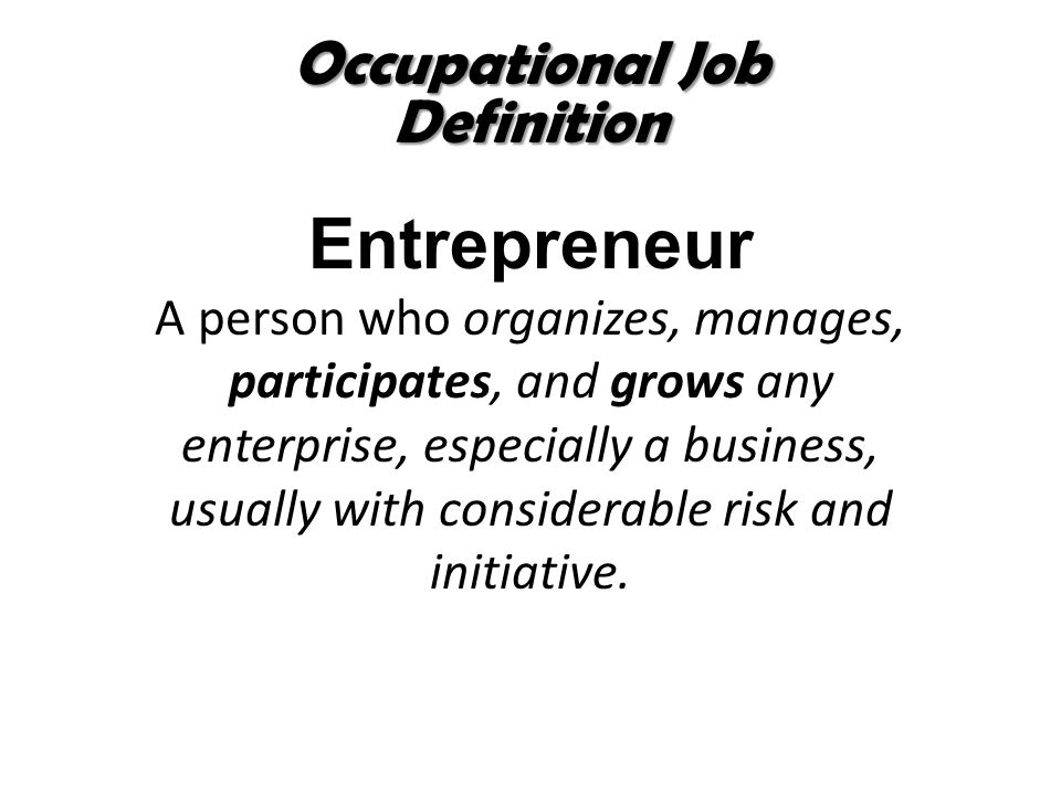 Occupational Job Definition Entrepreneur A person who organizes, manages, participates, and grows any enterprise, especially a business, usually with
