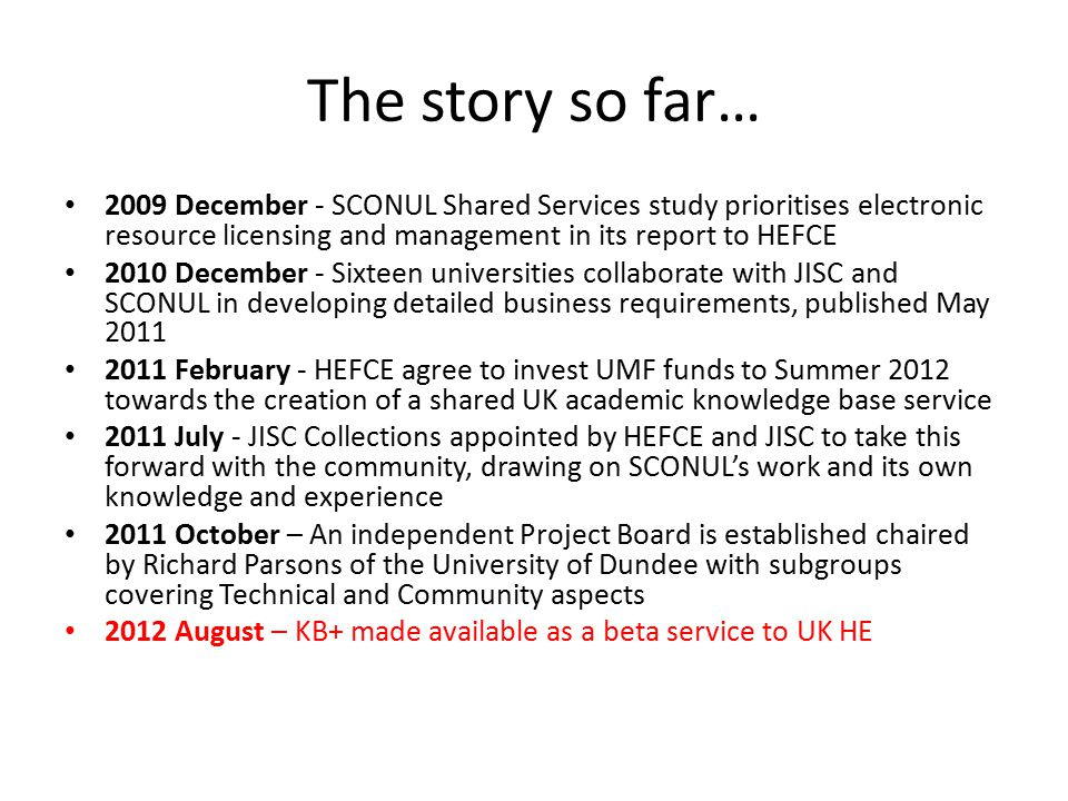 The story so far… 2009 December - SCONUL Shared Services study prioritises electronic resource licensing and management in its report to HEFCE 2010 December - Sixteen universities collaborate with JISC and SCONUL in developing detailed business requirements, published May 2011 2011 February - HEFCE agree to invest UMF funds to Summer 2012 towards the creation of a shared UK academic knowledge base service 2011 July - JISC Collections appointed by HEFCE and JISC to take this forward with the community, drawing on SCONUL's work and its own knowledge and experience 2011 October – An independent Project Board is established chaired by Richard Parsons of the University of Dundee with subgroups covering Technical and Community aspects 2012 August – KB+ made available as a beta service to UK HE