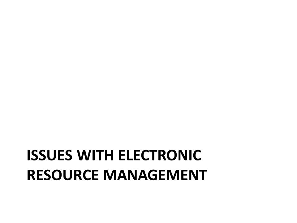 ISSUES WITH ELECTRONIC RESOURCE MANAGEMENT