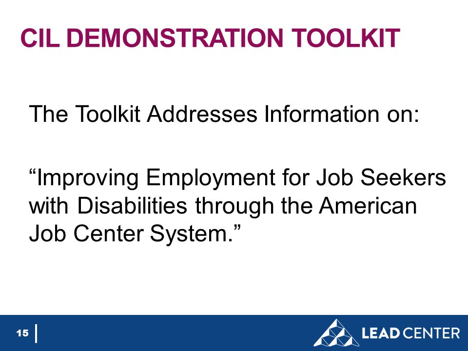 CIL DEMONSTRATION TOOLKIT The Toolkit Addresses Information on: Improving Employment for Job Seekers with Disabilities through the American Job Center System. 15