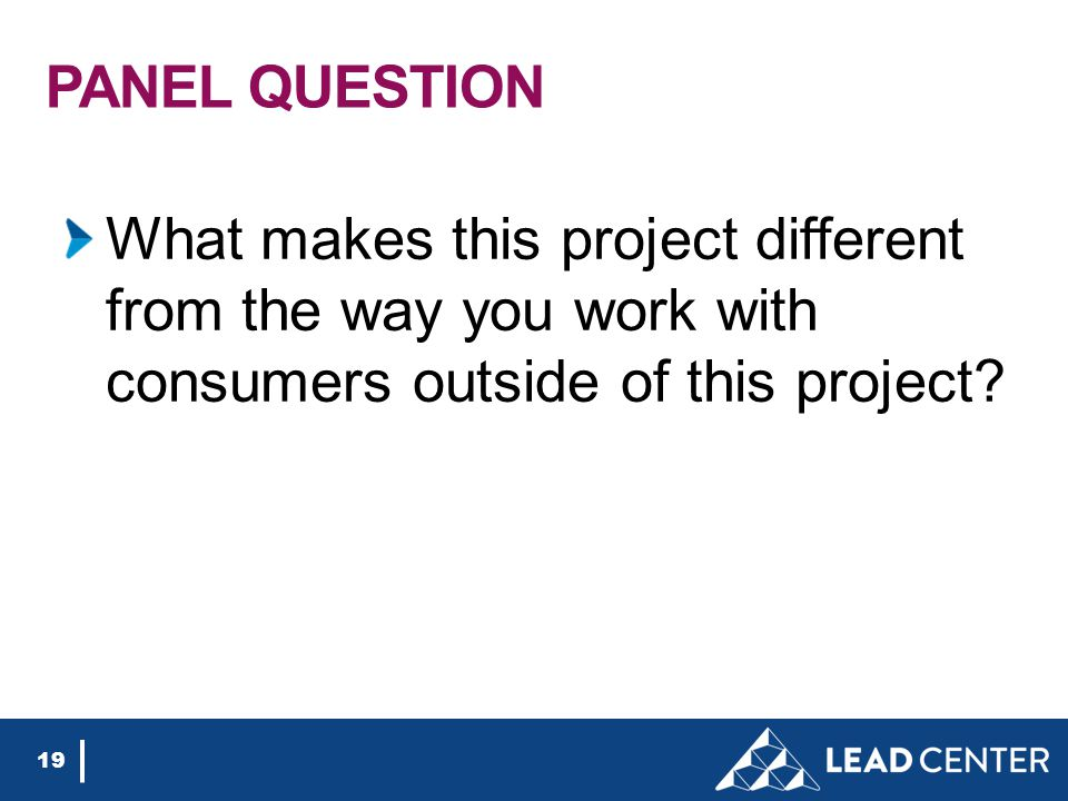 PANEL QUESTION What makes this project different from the way you work with consumers outside of this project.