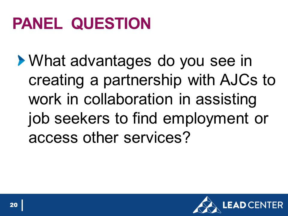 PANEL QUESTION What advantages do you see in creating a partnership with AJCs to work in collaboration in assisting job seekers to find employment or access other services.