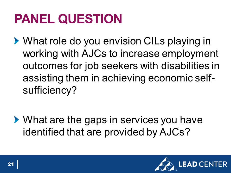 PANEL QUESTION What role do you envision CILs playing in working with AJCs to increase employment outcomes for job seekers with disabilities in assisting them in achieving economic self- sufficiency.